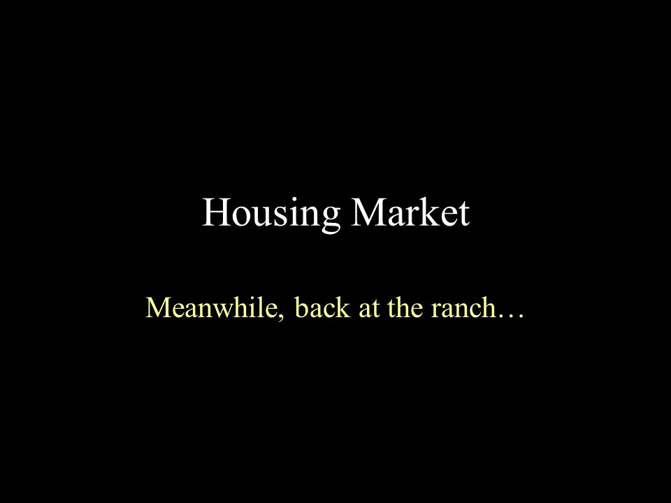Housing Market Meanwhile, back at the ranch…