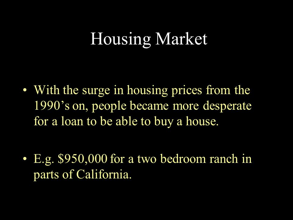 Housing Market With the surge in housing prices from the 1990's on, people became more desperate for a loan to be able to buy a house. E.g. $950,000 f