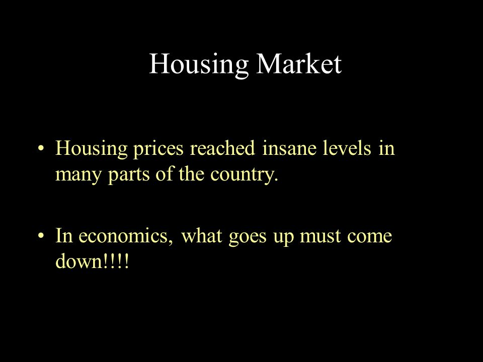 Housing Market Housing prices reached insane levels in many parts of the country. In economics, what goes up must come down!!!!