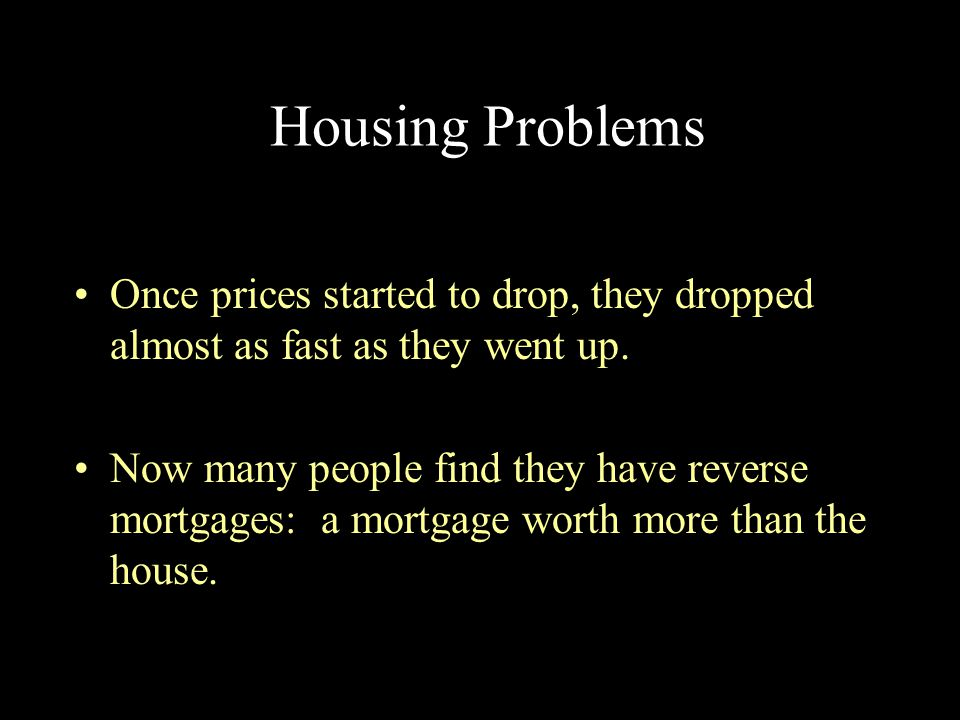 Housing Problems Once prices started to drop, they dropped almost as fast as they went up. Now many people find they have reverse mortgages: a mortgag