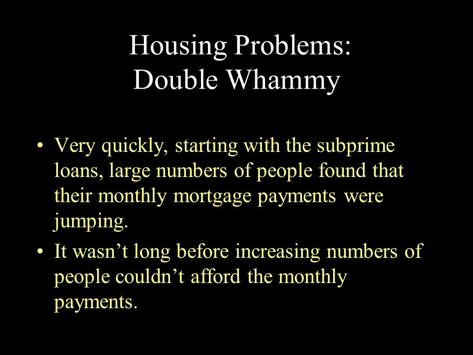 Housing Problems: Double Whammy Very quickly, starting with the subprime loans, large numbers of people found that their monthly mortgage payments wer
