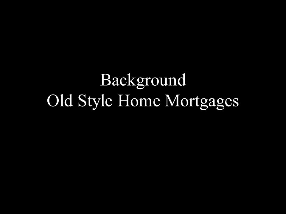 Background: Old Style Mortgages Traditionally, from the 1930's to the 1980's, banks lent money for mortgages in a simple fashion.