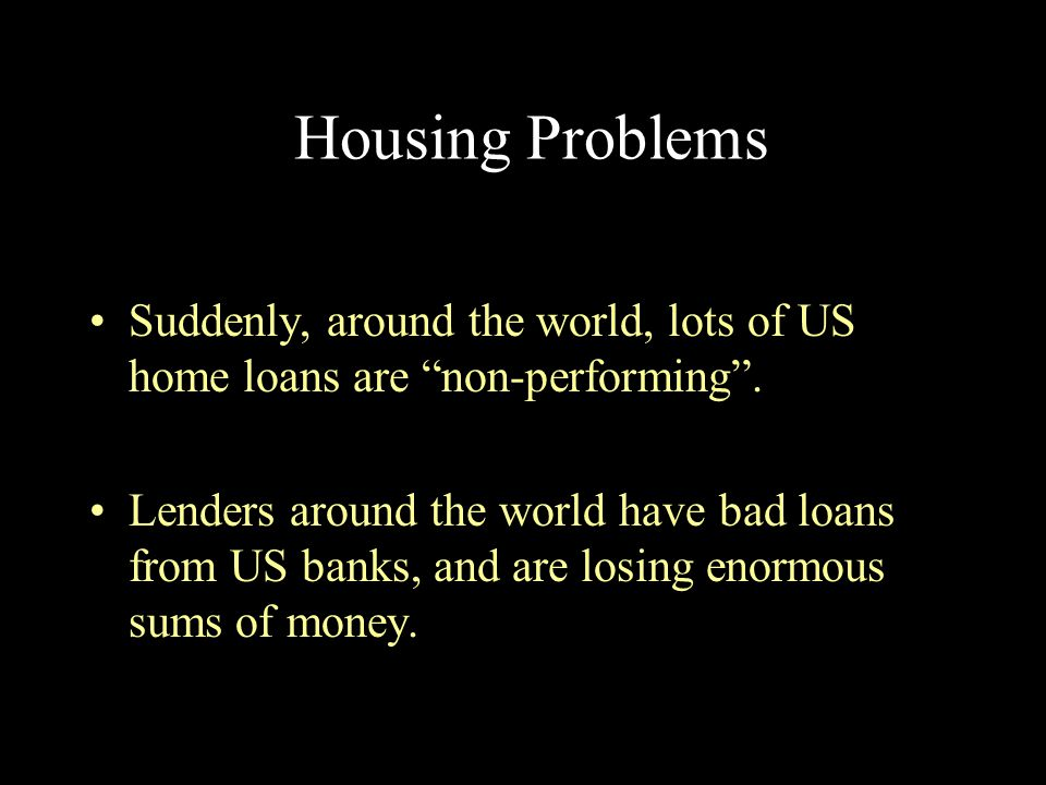 """Housing Problems Suddenly, around the world, lots of US home loans are """"non-performing"""". Lenders around the world have bad loans from US banks, and ar"""