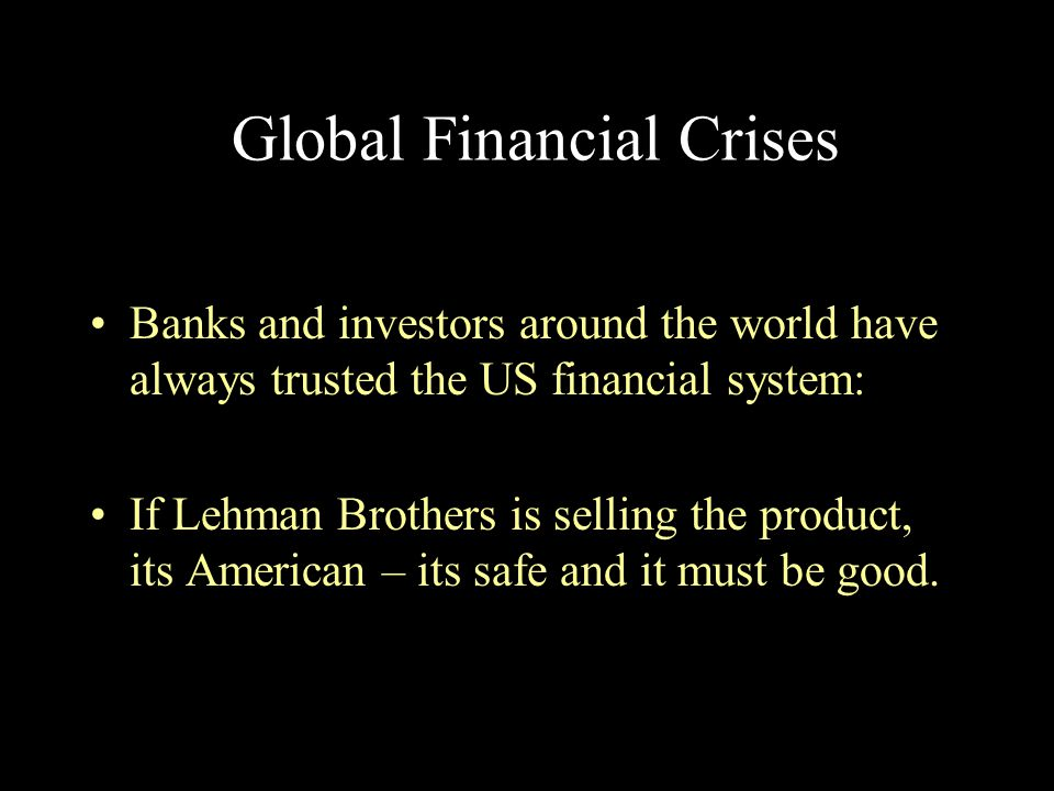 Global Financial Crises Banks and investors around the world have always trusted the US financial system: If Lehman Brothers is selling the product, i