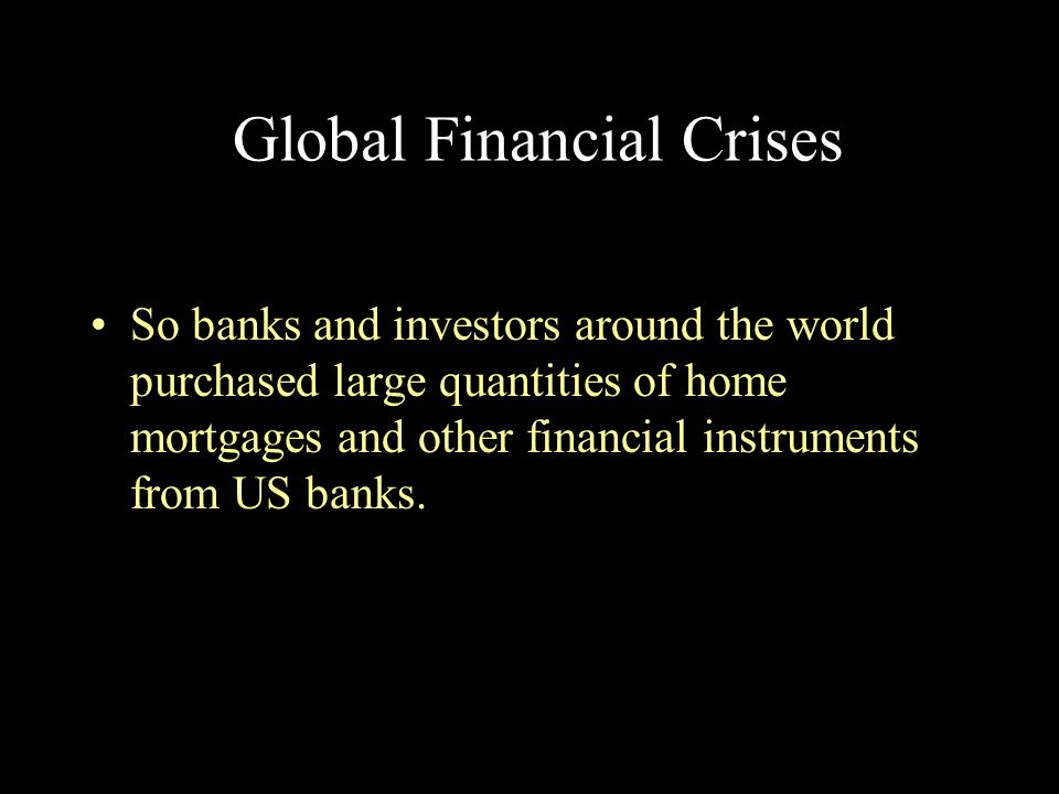 Global Financial Crises So banks and investors around the world purchased large quantities of home mortgages and other financial instruments from US b
