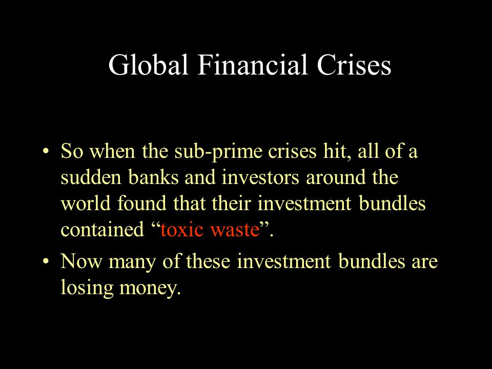 Global Financial Crises So when the sub-prime crises hit, all of a sudden banks and investors around the world found that their investment bundles con