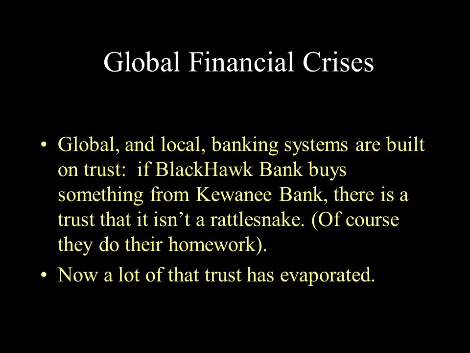 Global Financial Crises Global, and local, banking systems are built on trust: if BlackHawk Bank buys something from Kewanee Bank, there is a trust th