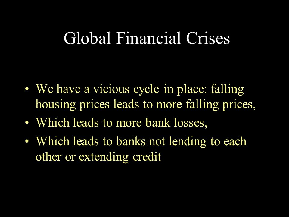 Global Financial Crises We have a vicious cycle in place: falling housing prices leads to more falling prices, Which leads to more bank losses, Which