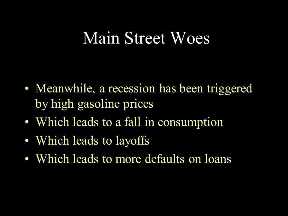 Main Street Woes Meanwhile, a recession has been triggered by high gasoline prices Which leads to a fall in consumption Which leads to layoffs Which l