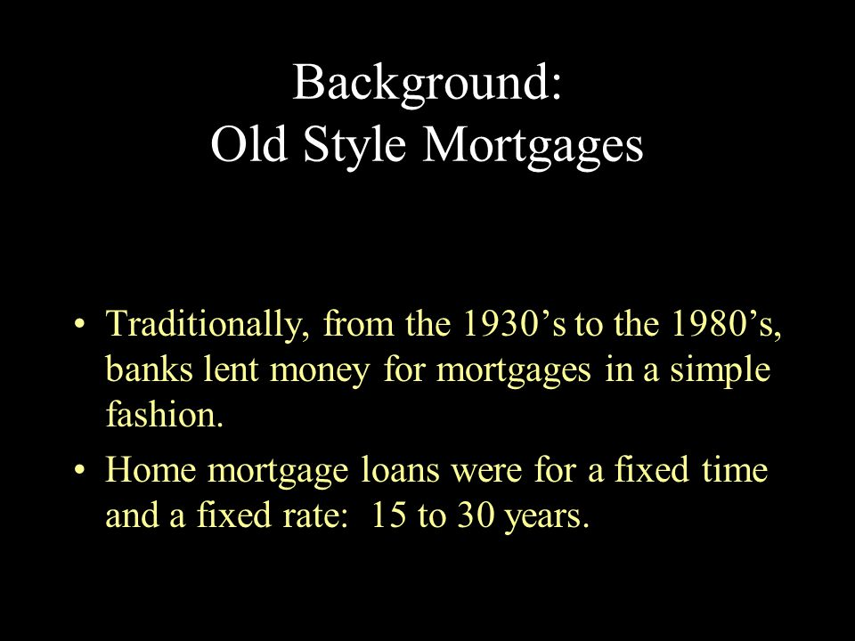Background: Old Style Mortgages A fixed rate mortgage meant that the interest rate was fixed, and therefore, so were the monthly payments.