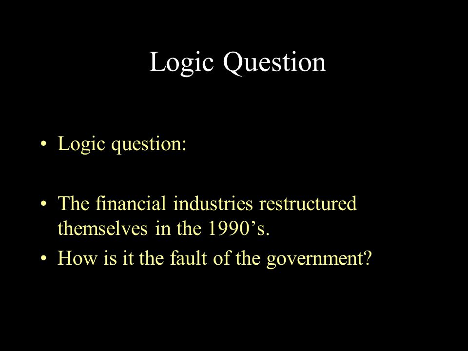 Logic Question Logic question: The financial industries restructured themselves in the 1990's. How is it the fault of the government?