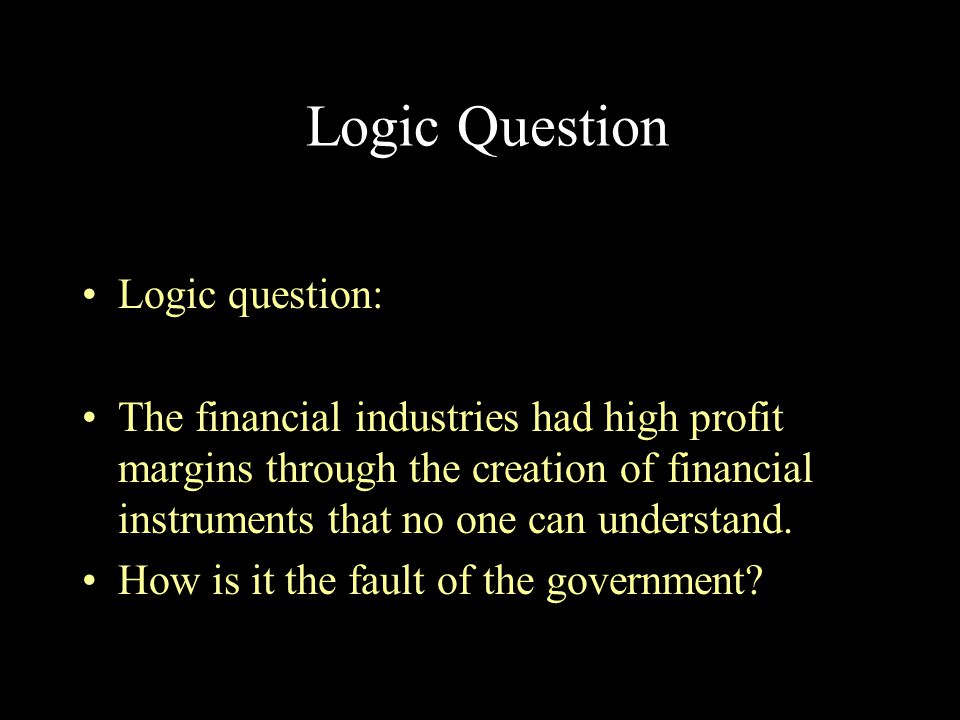 Logic Question Logic question: The financial industries had high profit margins through the creation of financial instruments that no one can understa