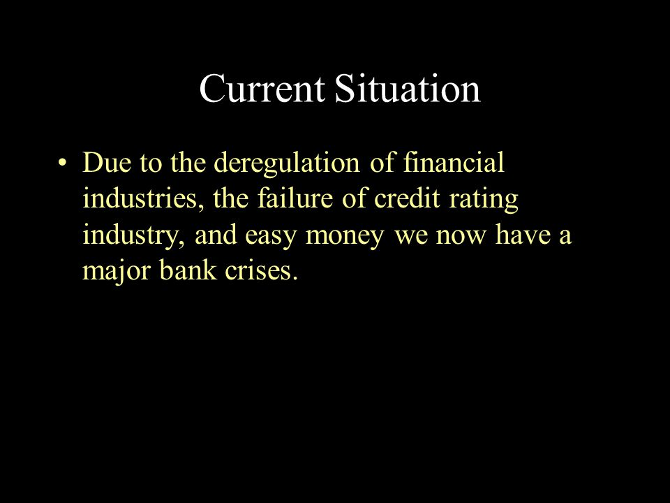 Current Situation Due to the deregulation of financial industries, the failure of credit rating industry, and easy money we now have a major bank cris