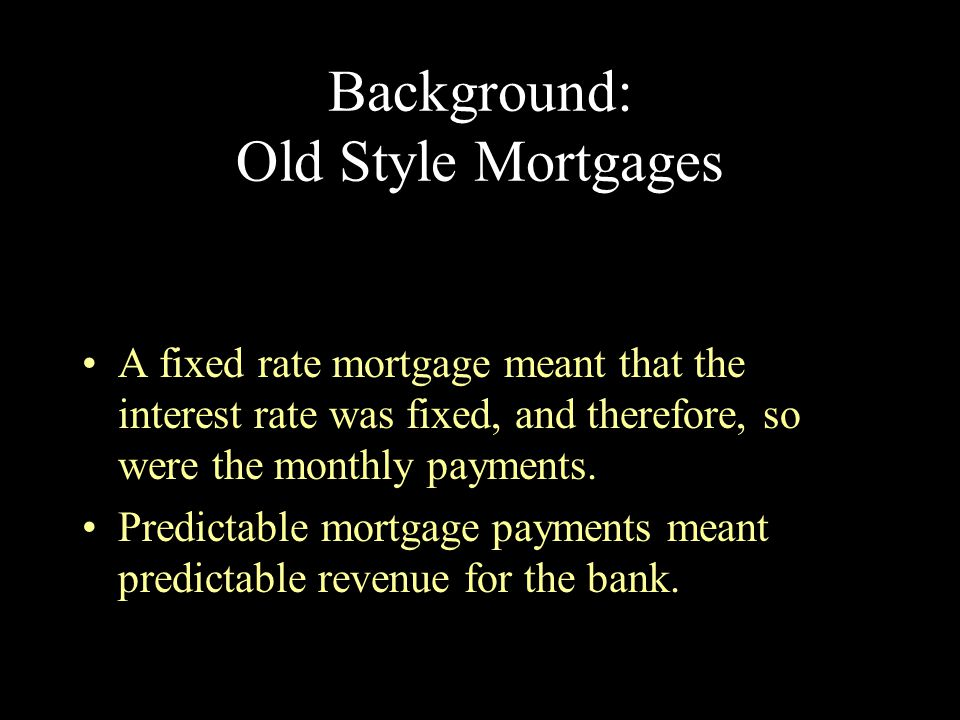 Background: Old Style Mortgages Predictable mortgage payments meant predictable payments for the homeowner.
