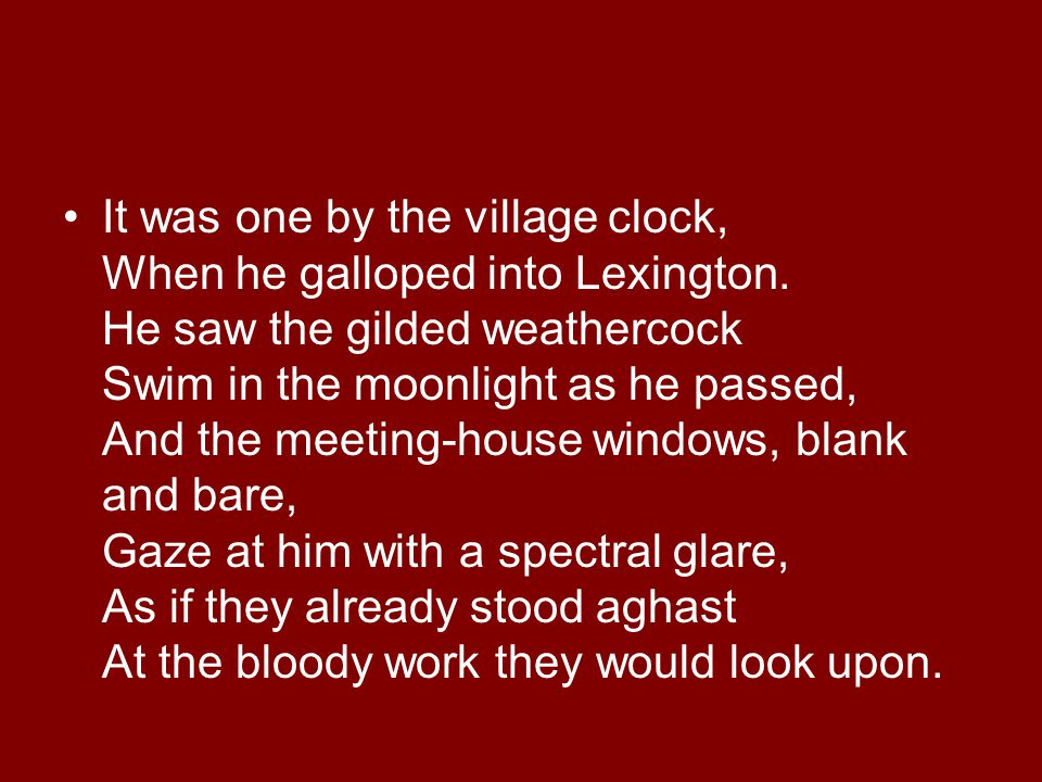 It was one by the village clock, When he galloped into Lexington. He saw the gilded weathercock Swim in the moonlight as he passed, And the meeting-ho