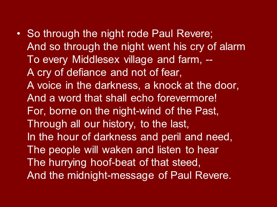 So through the night rode Paul Revere; And so through the night went his cry of alarm To every Middlesex village and farm, -- A cry of defiance and not of fear, A voice in the darkness, a knock at the door, And a word that shall echo forevermore.