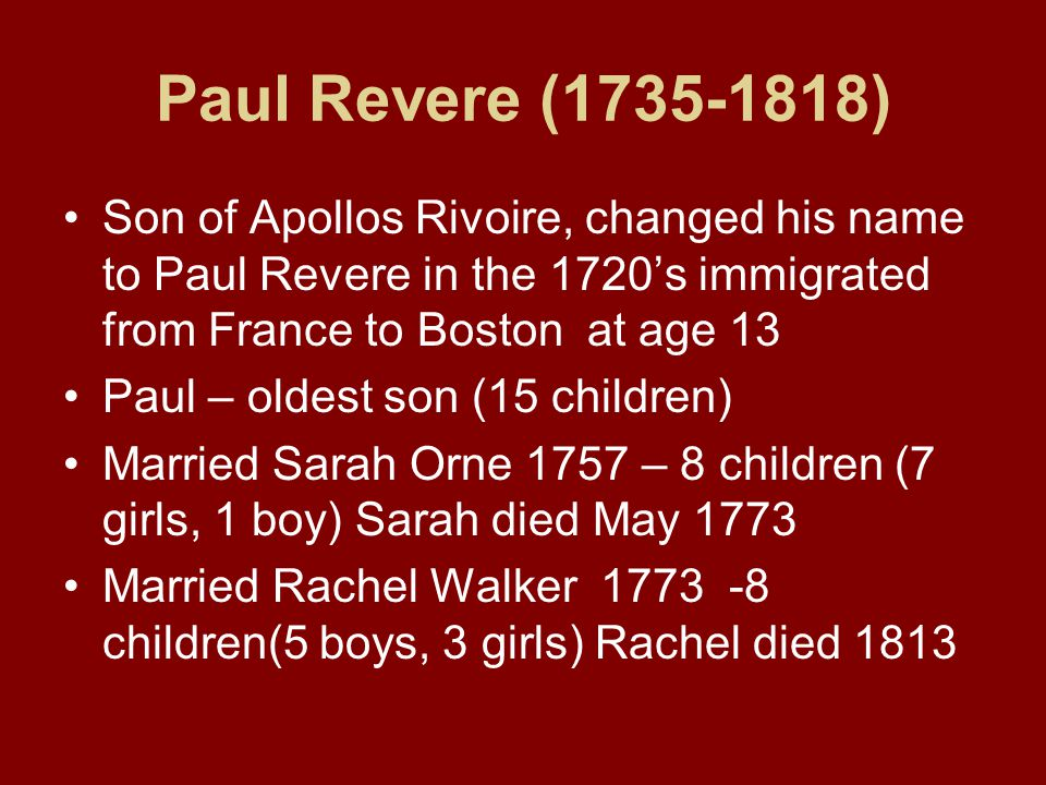 Paul Revere (1735-1818) Son of Apollos Rivoire, changed his name to Paul Revere in the 1720's immigrated from France to Boston at age 13 Paul – oldest son (15 children) Married Sarah Orne 1757 – 8 children (7 girls, 1 boy) Sarah died May 1773 Married Rachel Walker 1773 -8 children(5 boys, 3 girls) Rachel died 1813