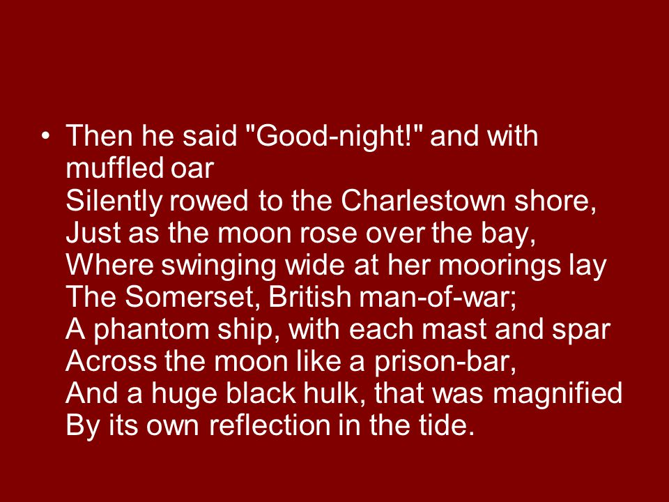 Then he said Good-night! and with muffled oar Silently rowed to the Charlestown shore, Just as the moon rose over the bay, Where swinging wide at her moorings lay The Somerset, British man-of-war; A phantom ship, with each mast and spar Across the moon like a prison-bar, And a huge black hulk, that was magnified By its own reflection in the tide.