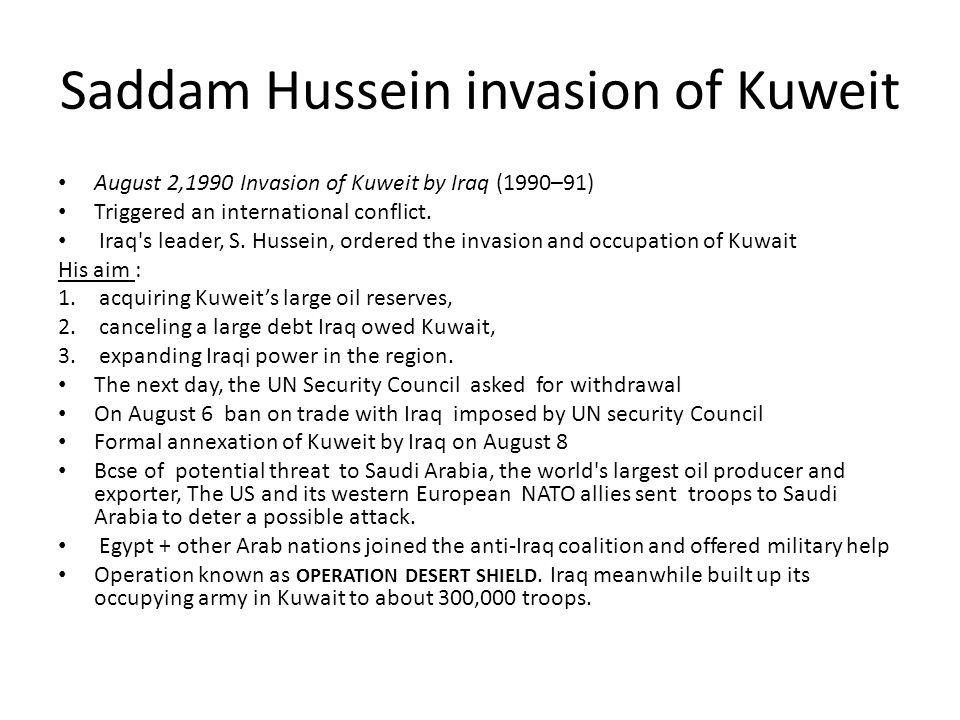 Saddam Hussein invasion of Kuweit August 2,1990 Invasion of Kuweit by Iraq (1990–91) Triggered an international conflict. Iraq's leader, S. Hussein, o