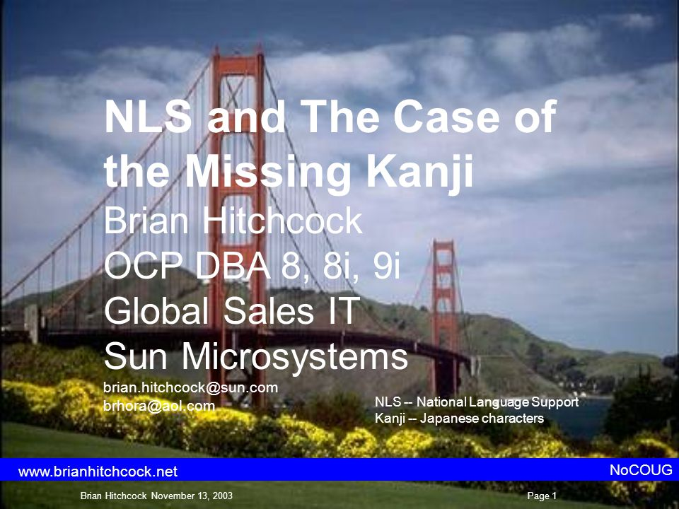 NLS and The Case of the Missing Kanji Brian Hitchcock OCP DBA 8, 8i, 9i Global Sales IT Sun Microsystems brian.hitchcock@sun.com brhora@aol.com NoCOUG NLS -- National Language Support Kanji -- Japanese characters Brian Hitchcock November 13, 2003Page 1 www.brianhitchcock.net