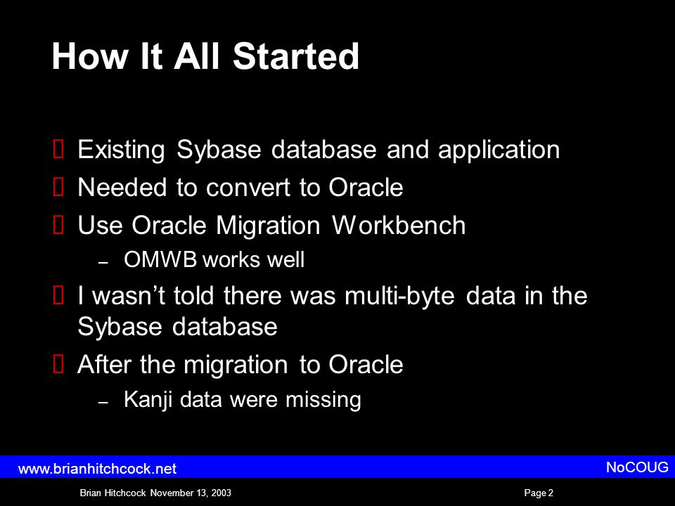 Brian Hitchcock November 13, 2003Page 2 NoCOUG www.brianhitchcock.net How It All Started  Existing Sybase database and application  Needed to convert to Oracle  Use Oracle Migration Workbench – OMWB works well  I wasn't told there was multi-byte data in the Sybase database  After the migration to Oracle – Kanji data were missing
