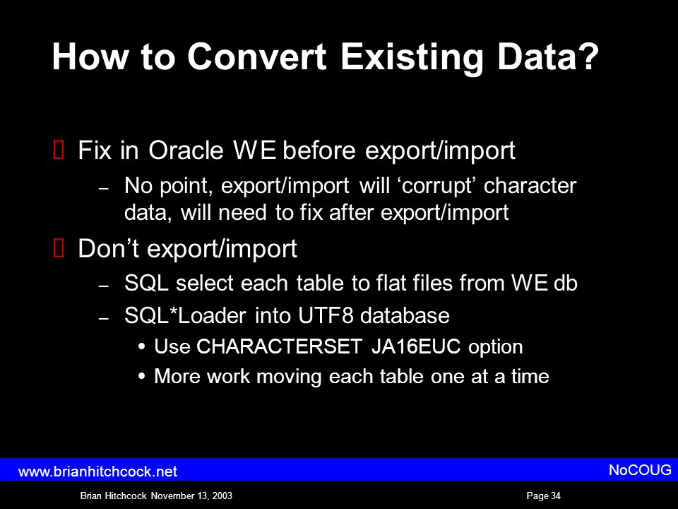 Brian Hitchcock November 13, 2003Page 34 NoCOUG www.brianhitchcock.net How to Convert Existing Data.