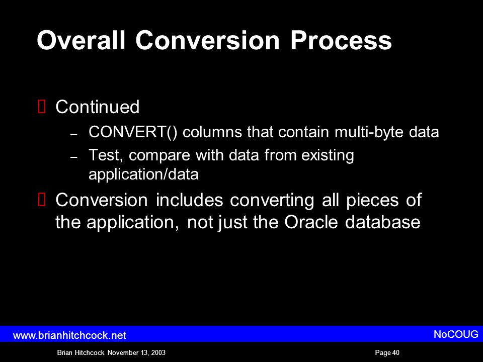 Brian Hitchcock November 13, 2003Page 40 NoCOUG www.brianhitchcock.net Overall Conversion Process  Continued – CONVERT() columns that contain multi-byte data – Test, compare with data from existing application/data  Conversion includes converting all pieces of the application, not just the Oracle database