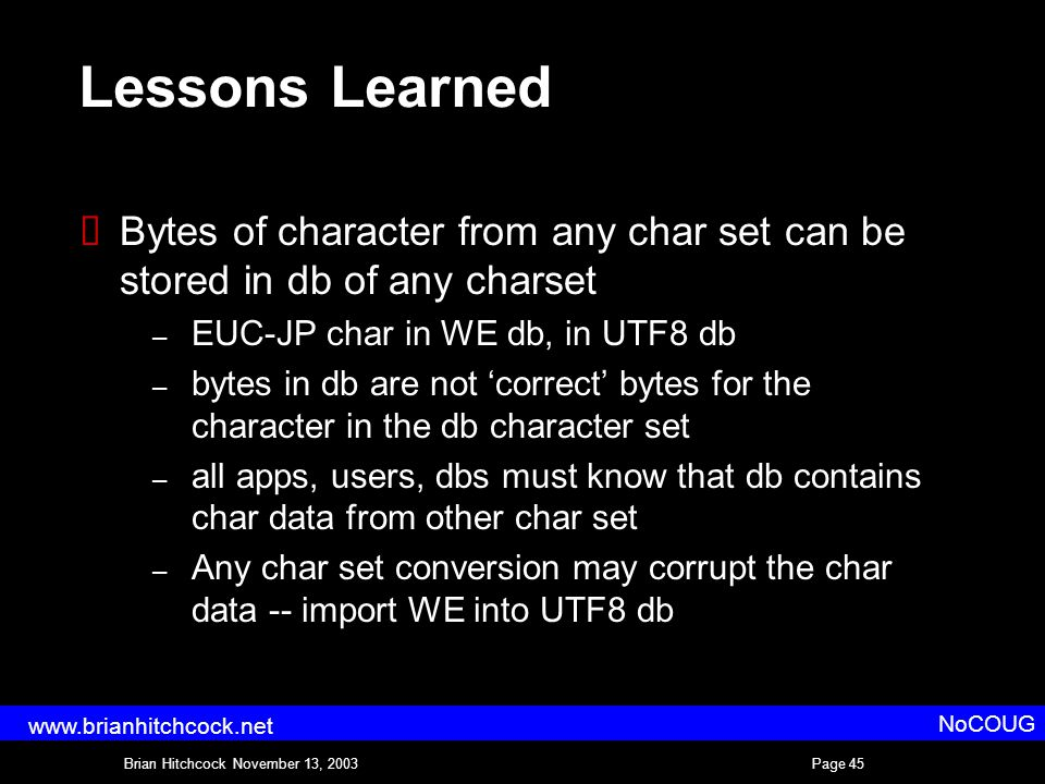Brian Hitchcock November 13, 2003Page 45 NoCOUG www.brianhitchcock.net Lessons Learned  Bytes of character from any char set can be stored in db of any charset – EUC-JP char in WE db, in UTF8 db – bytes in db are not 'correct' bytes for the character in the db character set – all apps, users, dbs must know that db contains char data from other char set – Any char set conversion may corrupt the char data -- import WE into UTF8 db