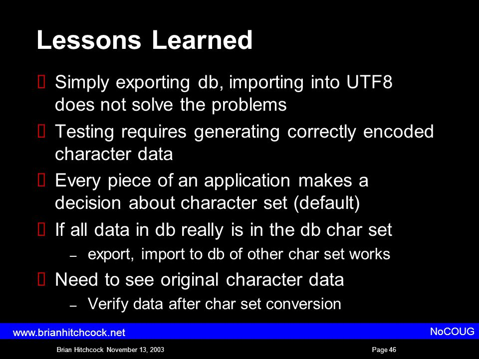 Brian Hitchcock November 13, 2003Page 46 NoCOUG www.brianhitchcock.net Lessons Learned  Simply exporting db, importing into UTF8 does not solve the problems  Testing requires generating correctly encoded character data  Every piece of an application makes a decision about character set (default)  If all data in db really is in the db char set – export, import to db of other char set works  Need to see original character data – Verify data after char set conversion