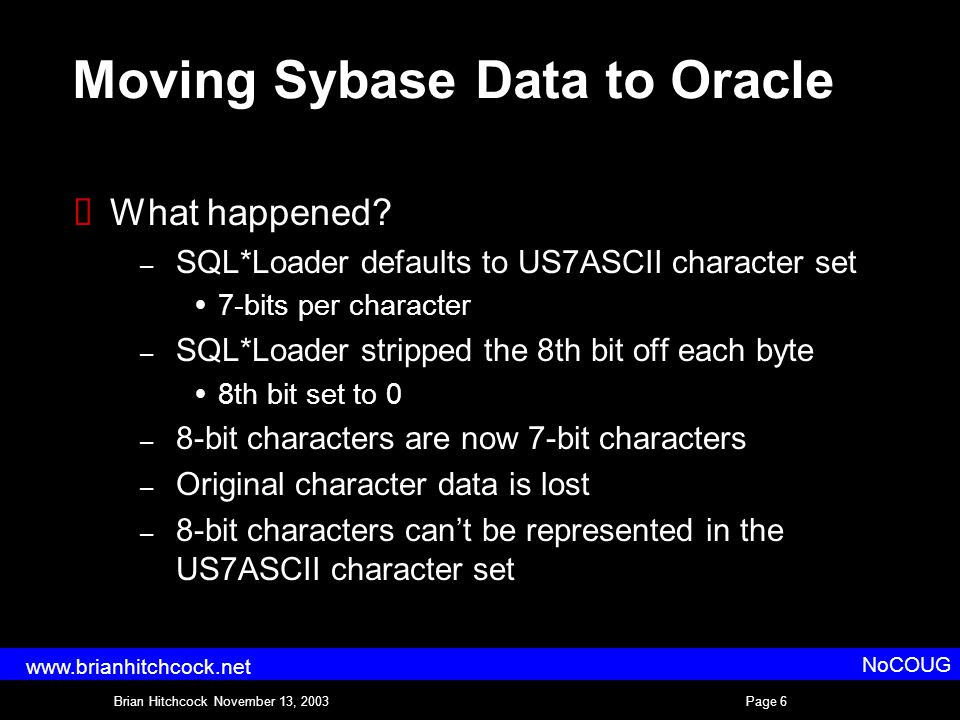 Brian Hitchcock November 13, 2003Page 6 NoCOUG www.brianhitchcock.net Moving Sybase Data to Oracle  What happened.