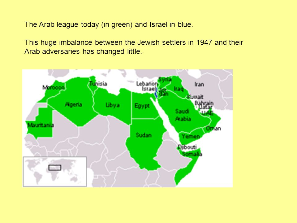 The Arab League 1947 The Arab states now combined together to form the Arab league The Arab league consisted of Syria, Egypt, Jordan, Iraq, Lebanon, Saudi Arabia and Yemen, and it became a formidable Arab force arranged against the Jewish settlers.