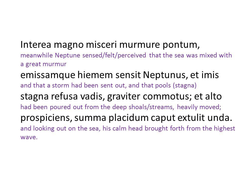 Interea magno misceri murmure pontum, meanwhile Neptune sensed/felt/perceived that the sea was mixed with a great murmur emissamque hiemem sensit Nept