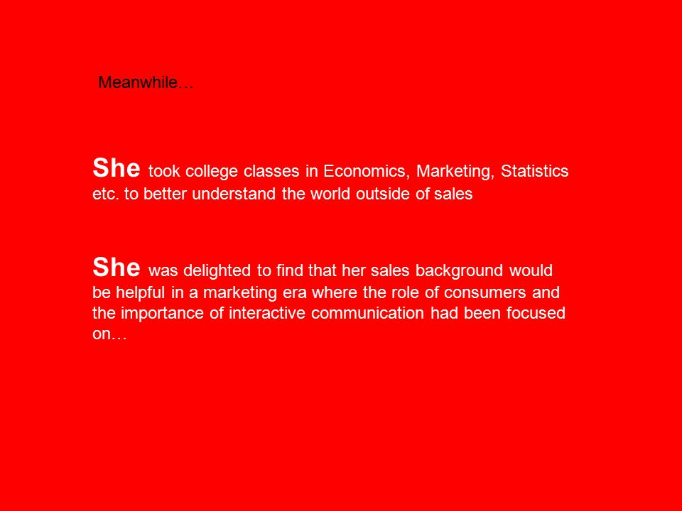 Meanwhile… She took college classes in Economics, Marketing, Statistics etc. to better understand the world outside of sales She was delighted to find