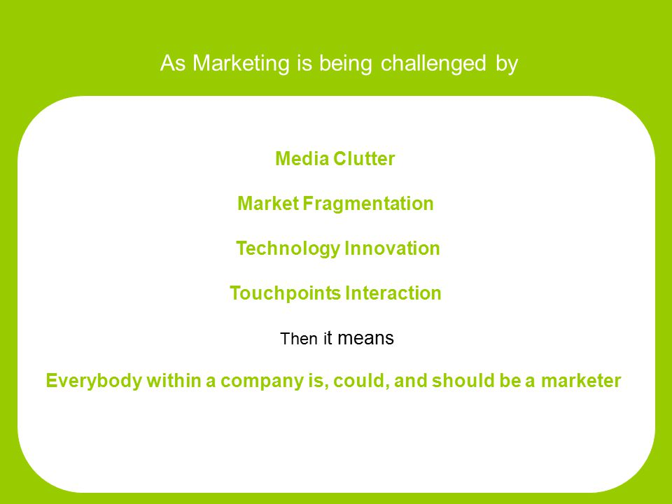 As Marketing is being challenged by Media Clutter Market Fragmentation Technology Innovation Touchpoints Interaction Then i t means Everybody within a company is, could, and should be a marketer