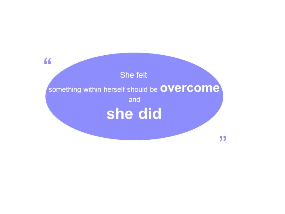 "She felt something within herself should be overcome and she did "" """