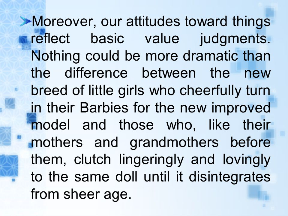Moreover, our attitudes toward things reflect basic value judgments.