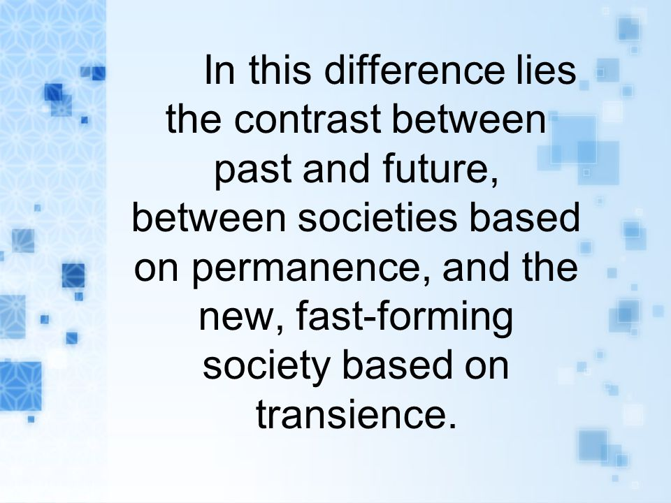In this difference lies the contrast between past and future, between societies based on permanence, and the new, fast-forming society based on transience.