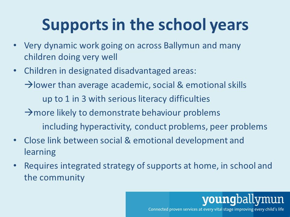Supports in the school years Very dynamic work going on across Ballymun and many children doing very well Children in designated disadvantaged areas:  lower than average academic, social & emotional skills up to 1 in 3 with serious literacy difficulties  more likely to demonstrate behaviour problems including hyperactivity, conduct problems, peer problems Close link between social & emotional development and learning Requires integrated strategy of supports at home, in school and the community