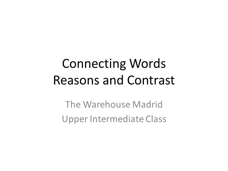 Connecting Words Reasons and Contrast The Warehouse Madrid Upper Intermediate Class