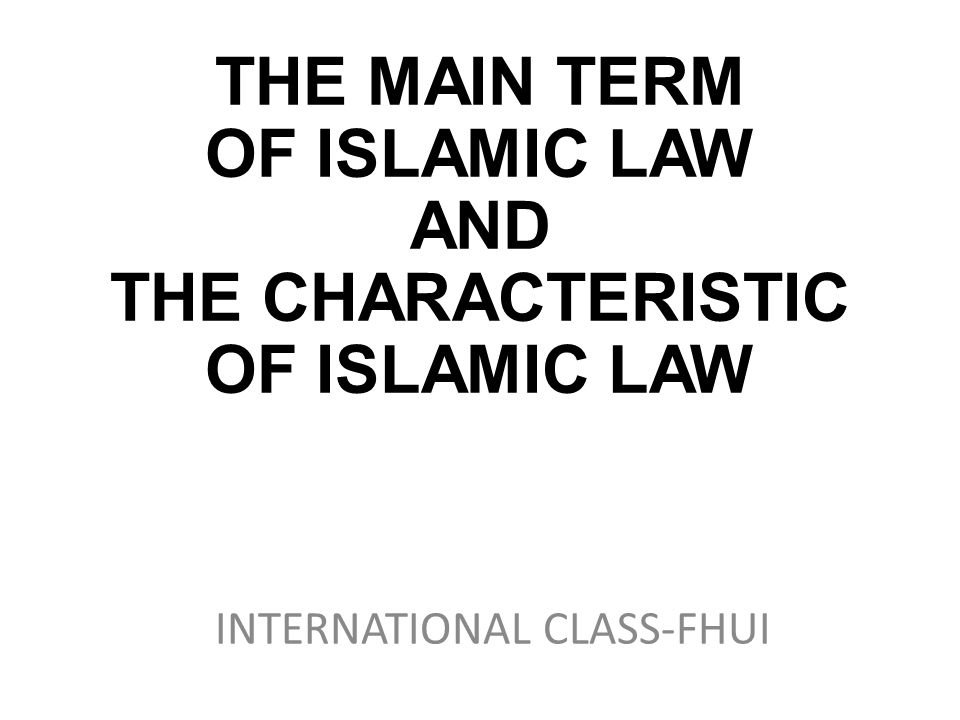 THE MAIN TERM OF ISLAMIC LAW AND THE CHARACTERISTIC OF ISLAMIC LAW INTERNATIONAL CLASS-FHUI
