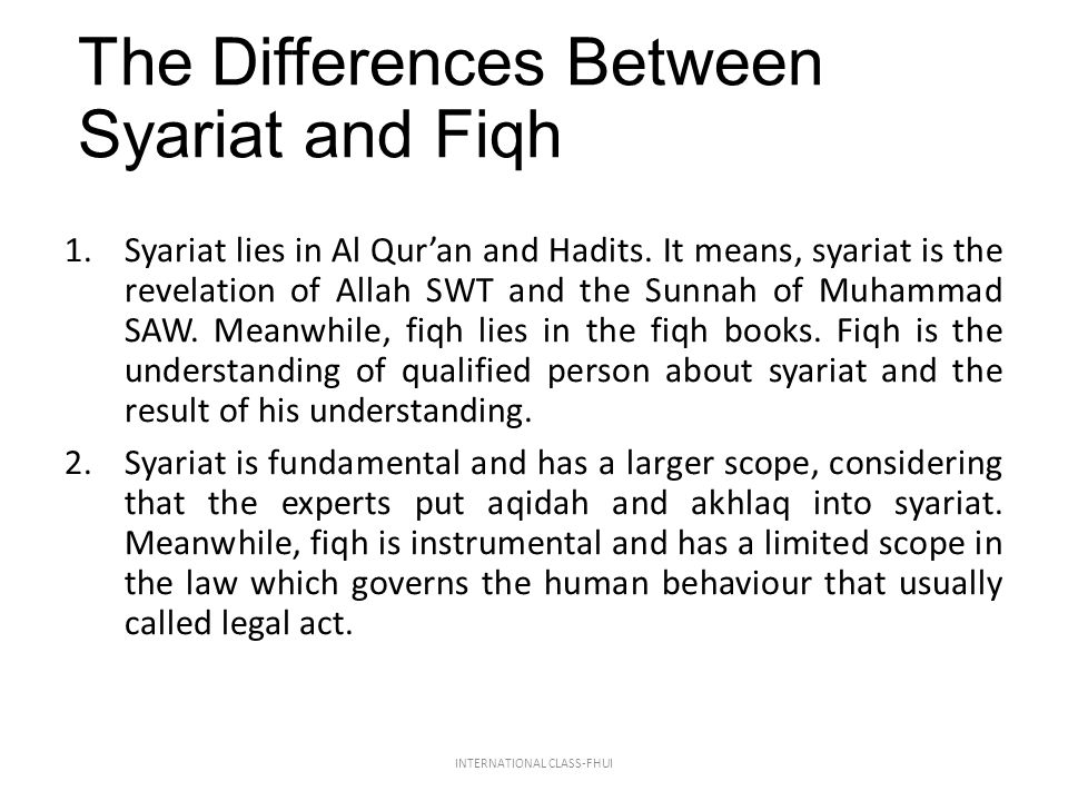 The Differences Between Syariat and Fiqh 1.Syariat lies in Al Qur'an and Hadits. It means, syariat is the revelation of Allah SWT and the Sunnah of Mu