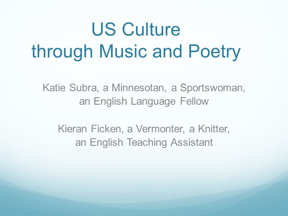 US Culture through Music and Poetry Katie Subra, a Minnesotan, a Sportswoman, an English Language Fellow Kieran Ficken, a Vermonter, a Knitter, an English Teaching Assistant