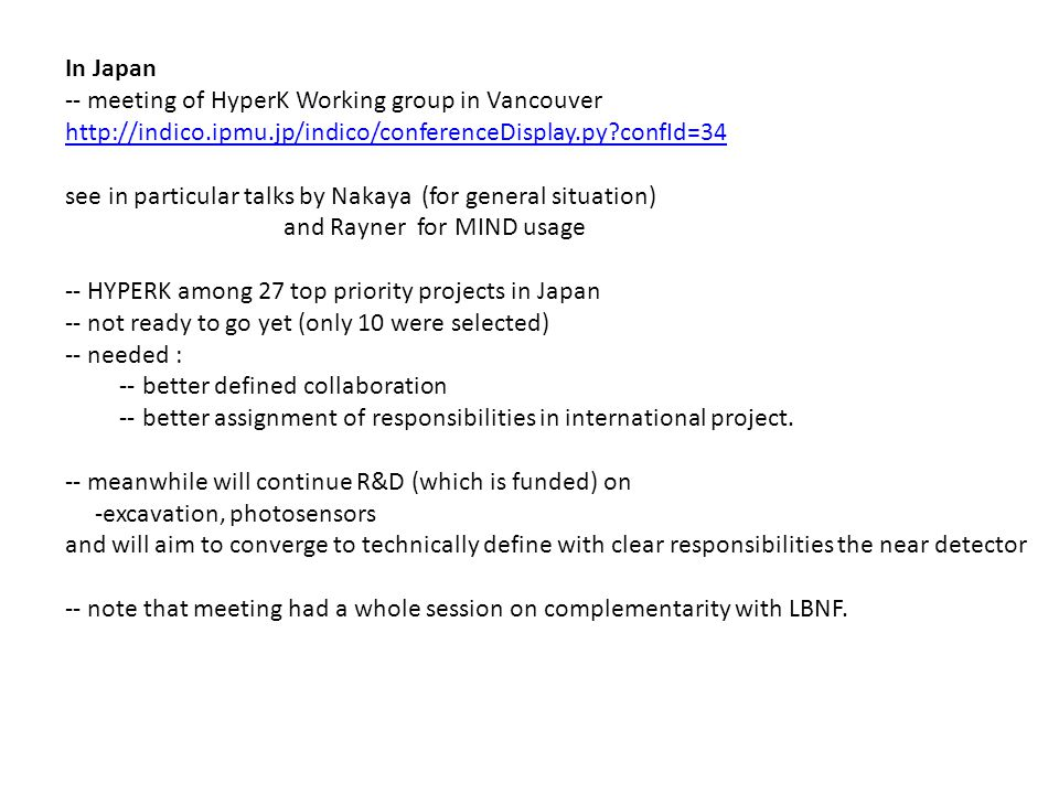 In Japan -- meeting of HyperK Working group in Vancouver http://indico.ipmu.jp/indico/conferenceDisplay.py confId=34 see in particular talks by Nakaya (for general situation) and Rayner for MIND usage -- HYPERK among 27 top priority projects in Japan -- not ready to go yet (only 10 were selected) -- needed : -- better defined collaboration -- better assignment of responsibilities in international project.
