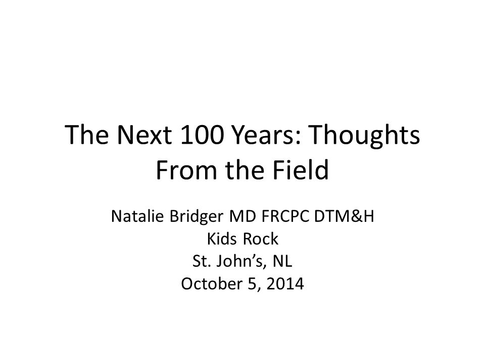 The Next 100 Years: Thoughts From the Field Natalie Bridger MD FRCPC DTM&H Kids Rock St. John's, NL October 5, 2014