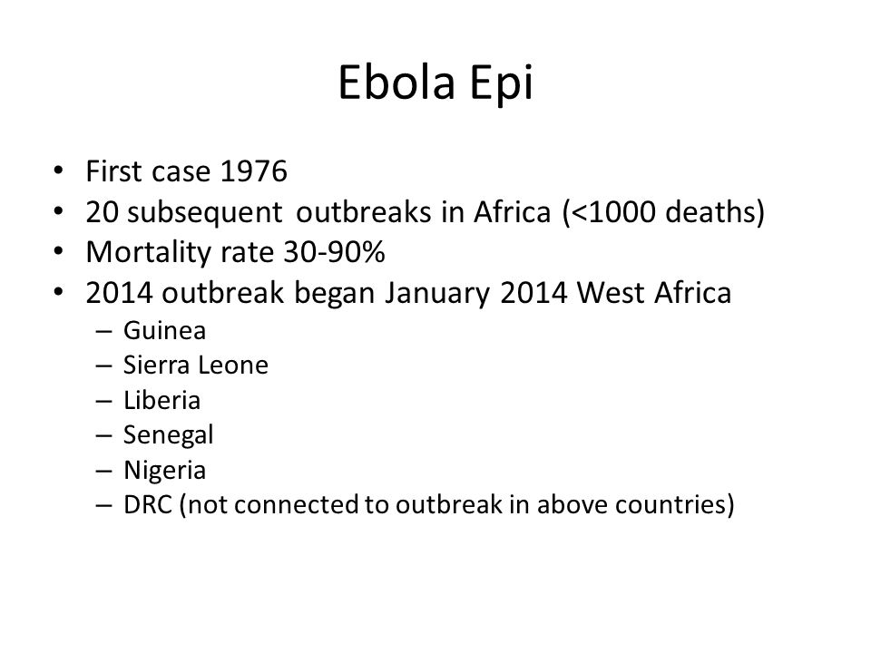 Ebola Epi First case 1976 20 subsequent outbreaks in Africa (<1000 deaths) Mortality rate 30-90% 2014 outbreak began January 2014 West Africa – Guinea