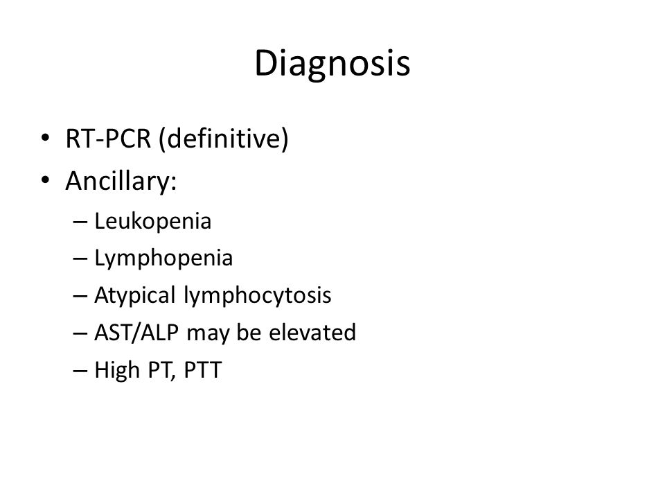 Diagnosis RT-PCR (definitive) Ancillary: – Leukopenia – Lymphopenia – Atypical lymphocytosis – AST/ALP may be elevated – High PT, PTT