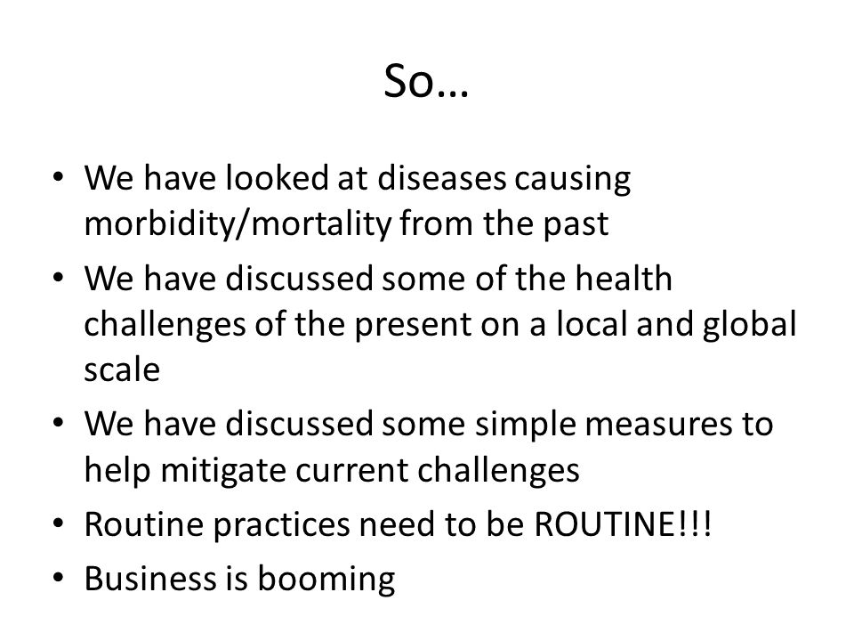 So… We have looked at diseases causing morbidity/mortality from the past We have discussed some of the health challenges of the present on a local and
