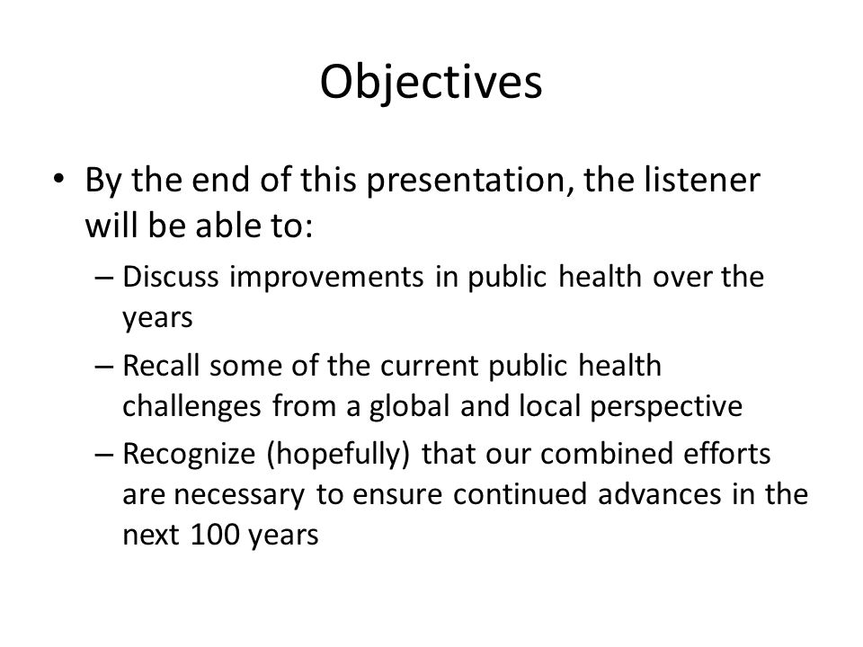Objectives By the end of this presentation, the listener will be able to: – Discuss improvements in public health over the years – Recall some of the