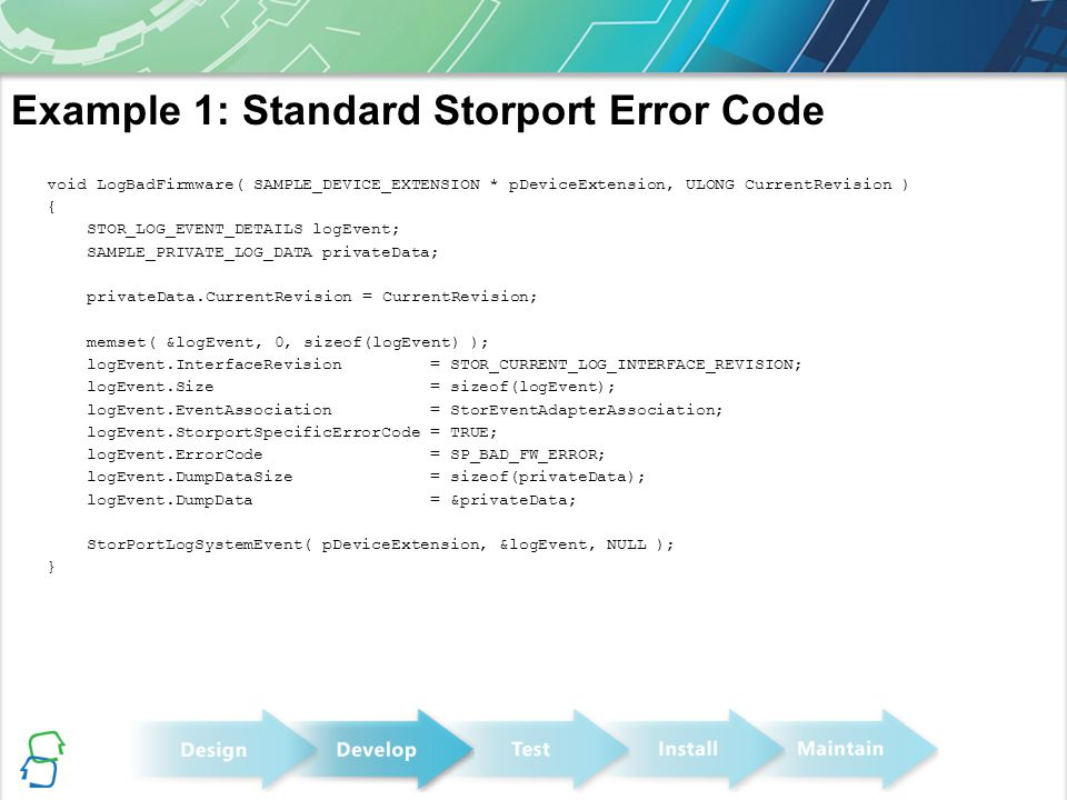 Example 1: Standard Storport Error Code void LogBadFirmware( SAMPLE_DEVICE_EXTENSION * pDeviceExtension, ULONG CurrentRevision ) { STOR_LOG_EVENT_DETA