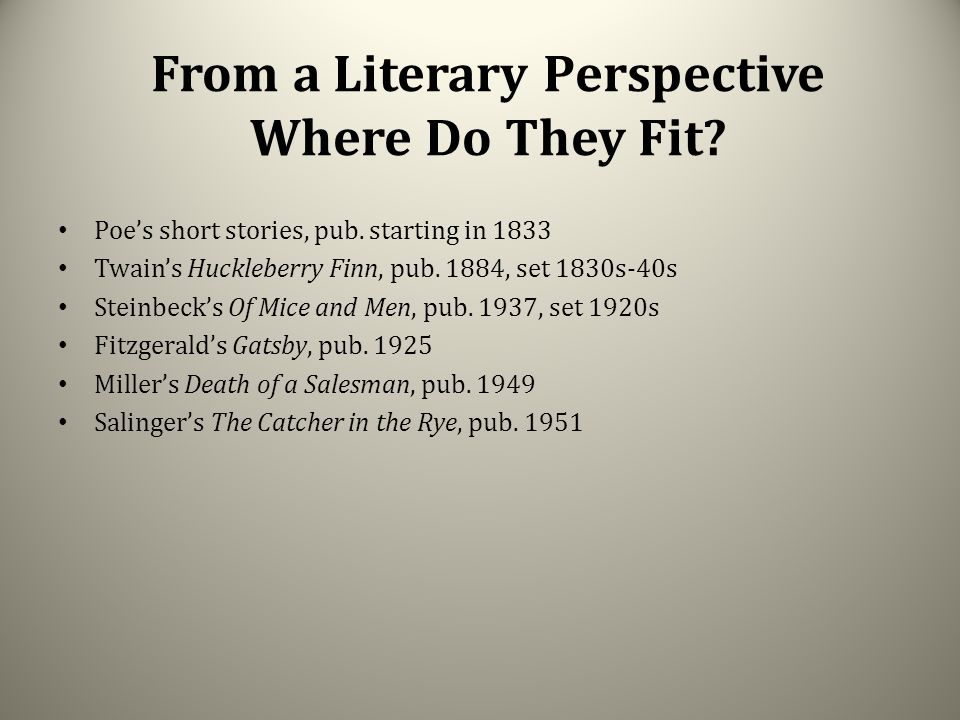 From a Literary Perspective Where Do They Fit? Poe's short stories, pub. starting in 1833 Twain's Huckleberry Finn, pub. 1884, set 1830s-40s Steinbeck